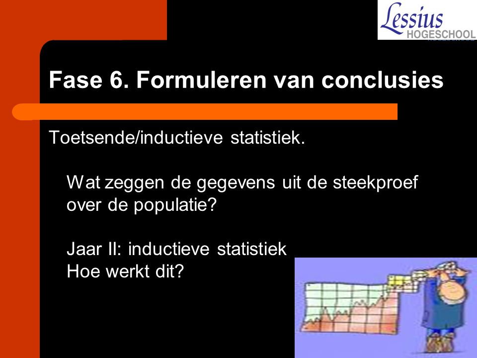 Fase 6. Formuleren van conclusies Toetsende/inductieve statistiek. Wat zeggen de gegevens uit de steekproef over de populatie? Jaar II: inductieve sta