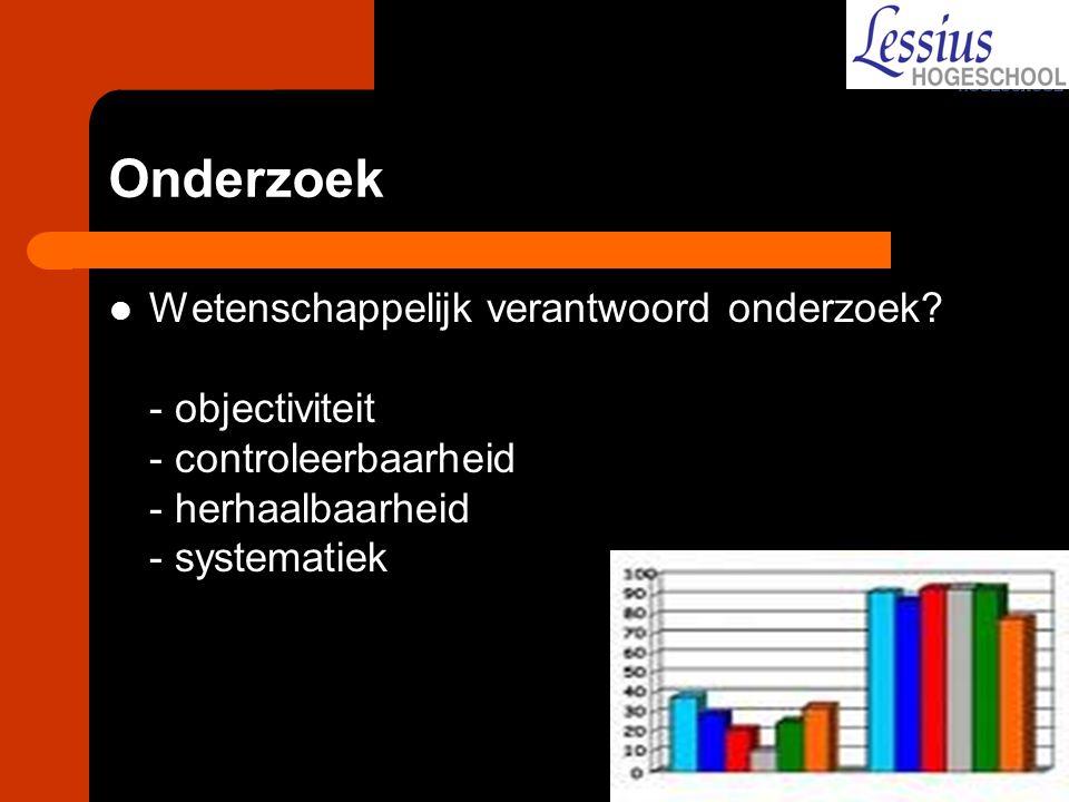 Onderzoek Wetenschappelijk verantwoord onderzoek? - objectiviteit - controleerbaarheid - herhaalbaarheid - systematiek