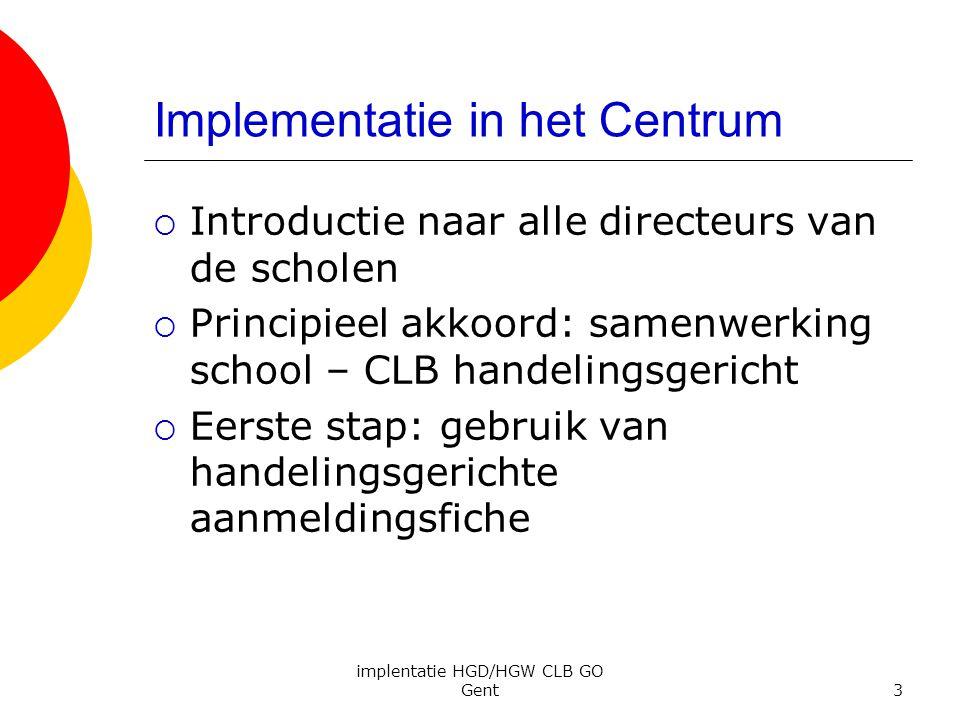 implentatie HGD/HGW CLB GO Gent3 Implementatie in het Centrum  Introductie naar alle directeurs van de scholen  Principieel akkoord: samenwerking sc