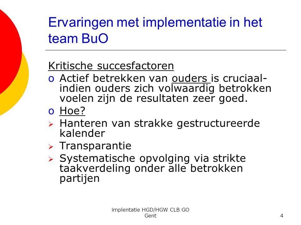 implentatie HGD/HGW CLB GO Gent4 Ervaringen met implementatie in het team BuO Kritische succesfactoren oActief betrekken van ouders is cruciaal- indie
