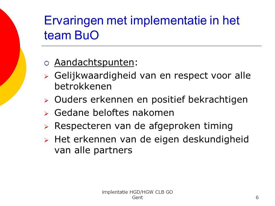 implentatie HGD/HGW CLB GO Gent6 Ervaringen met implementatie in het team BuO  Aandachtspunten:  Gelijkwaardigheid van en respect voor alle betrokke