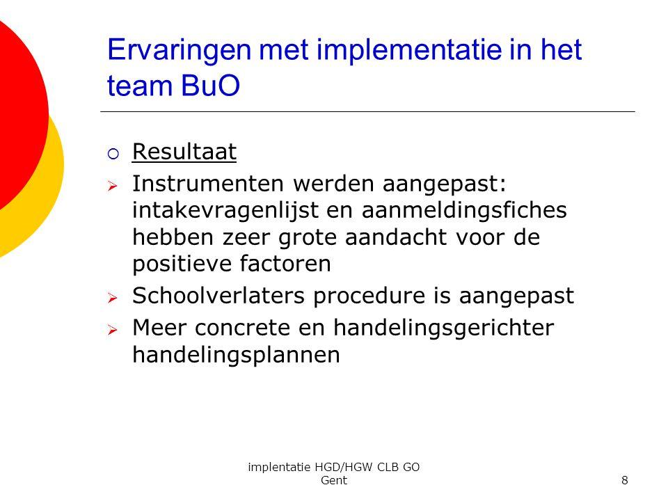 implentatie HGD/HGW CLB GO Gent8 Ervaringen met implementatie in het team BuO  Resultaat  Instrumenten werden aangepast: intakevragenlijst en aanmel