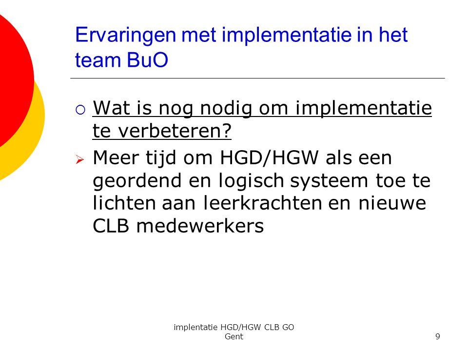 implentatie HGD/HGW CLB GO Gent9 Ervaringen met implementatie in het team BuO  Wat is nog nodig om implementatie te verbeteren?  Meer tijd om HGD/HG