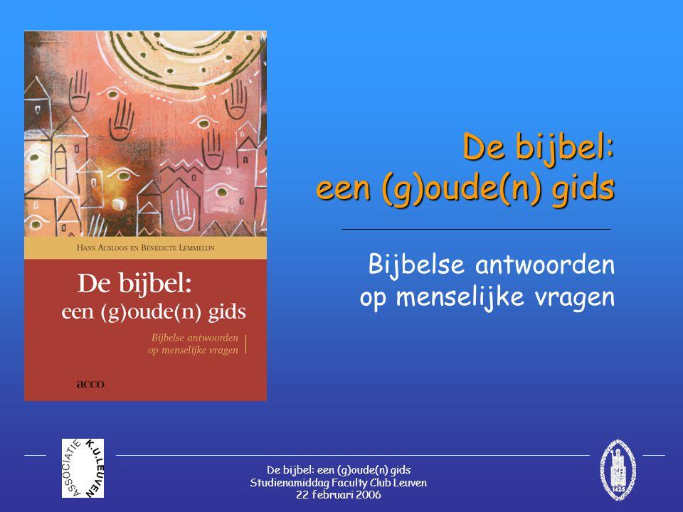 De bijbel: een (g)oude(n) gids Studienamiddag Faculty Club Leuven 22 februari 2006 De bijbel: een (g)oude(n) gids De bijbel: een (g)oude(n) gids Bijbelse antwoorden op menselijke vragen
