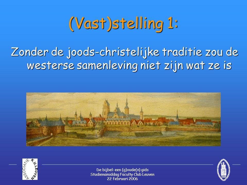 De bijbel: een (g)oude(n) gids Studienamiddag Faculty Club Leuven 22 februari 2006 (Vast)stelling 1: Zonder de joods-christelijke traditie zou de westerse samenleving niet zijn wat ze is