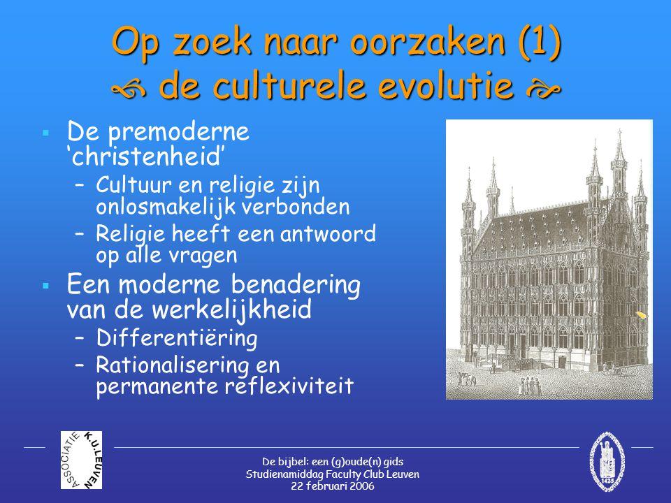De bijbel: een (g)oude(n) gids Studienamiddag Faculty Club Leuven 22 februari 2006 Op zoek naar oorzaken (1)  de culturele evolutie   De premoderne 'christenheid' –Cultuur en religie zijn onlosmakelijk verbonden –Religie heeft een antwoord op alle vragen  Een moderne benadering van de werkelijkheid –Differentiëring –Rationalisering en permanente reflexiviteit