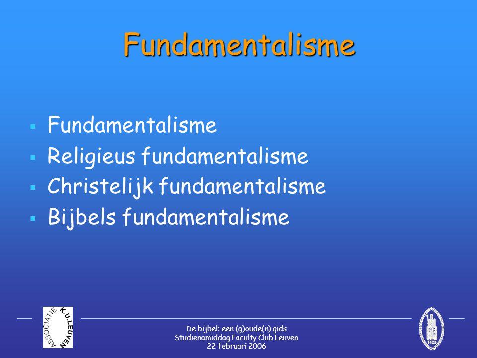 De bijbel: een (g)oude(n) gids Studienamiddag Faculty Club Leuven 22 februari 2006 Fundamentalisme  Fundamentalisme  Religieus fundamentalisme  Christelijk fundamentalisme  Bijbels fundamentalisme