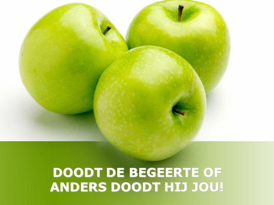 DOODT DE BEGEERTE OF ANDERS DOODT HIJ JOU!