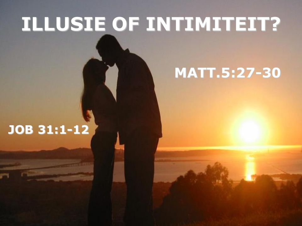 ILLUSIE OF INTIMITEIT? JOB 31:1-12 MATT.5:27-30