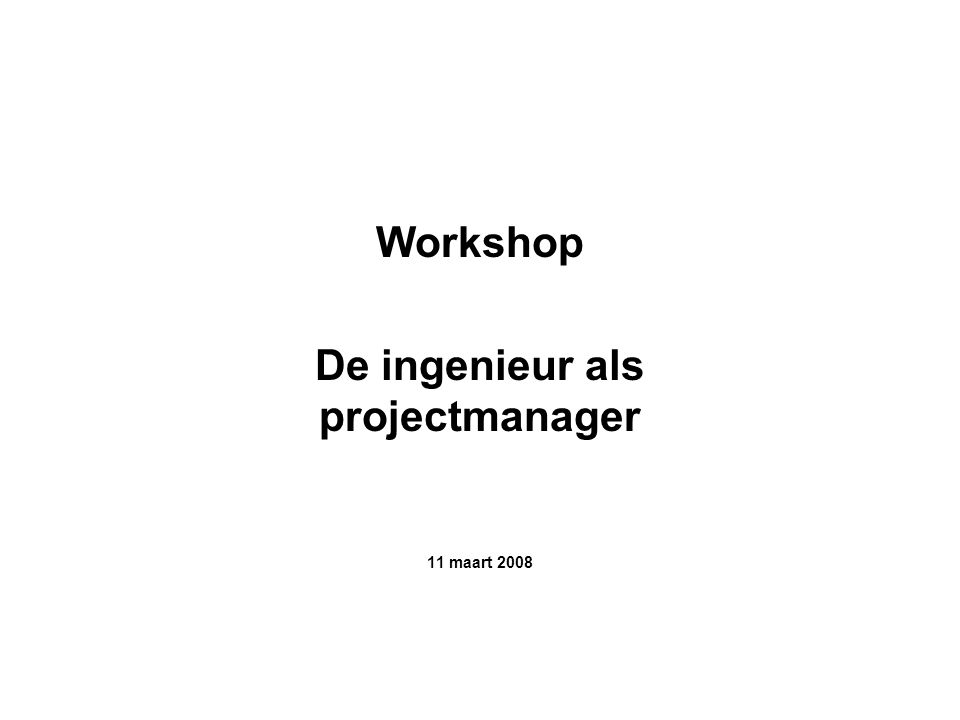 Workshop De ingenieur als projectmanager 11 maart 2008