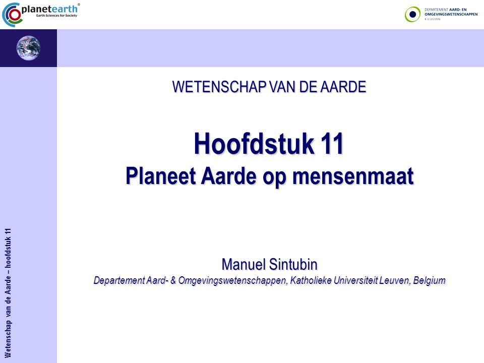 WETENSCHAP VAN DE AARDE Hoofdstuk 11 Planeet Aarde op mensenmaat Manuel Sintubin Departement Aard- & Omgevingswetenschappen, Katholieke Universiteit Leuven, Belgium Wetenschap van de Aarde – hoofdstuk 11