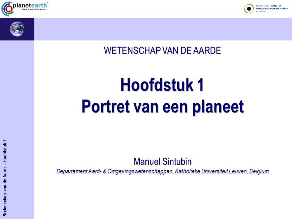 WETENSCHAP VAN DE AARDE Hoofdstuk 1 Portret van een planeet Manuel Sintubin Departement Aard- & Omgevingswetenschappen, Katholieke Universiteit Leuven