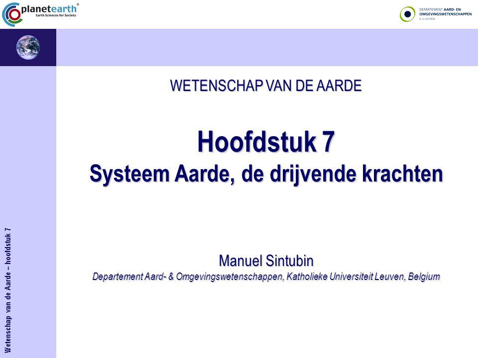 WETENSCHAP VAN DE AARDE Hoofdstuk 7 Systeem Aarde, de drijvende krachten Manuel Sintubin Departement Aard- & Omgevingswetenschappen, Katholieke Univer