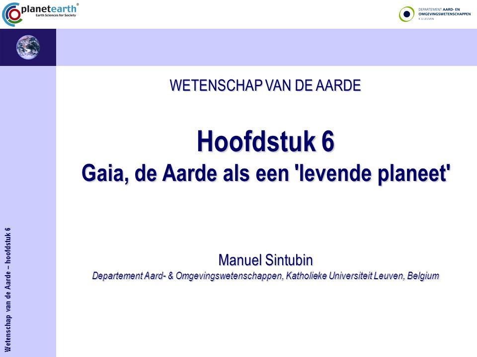 WETENSCHAP VAN DE AARDE Hoofdstuk 6 Gaia, de Aarde als een 'levende planeet' Manuel Sintubin Departement Aard- & Omgevingswetenschappen, Katholieke Un