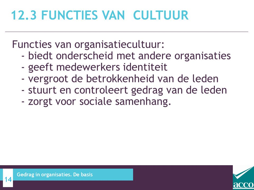 Functies van organisatiecultuur: - biedt onderscheid met andere organisaties - geeft medewerkers identiteit - vergroot de betrokkenheid van de leden - stuurt en controleert gedrag van de leden - zorgt voor sociale samenhang.