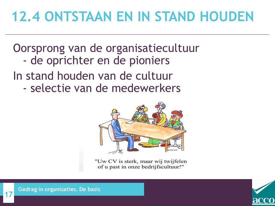 Oorsprong van de organisatiecultuur - de oprichter en de pioniers In stand houden van de cultuur - selectie van de medewerkers 12.4 ONTSTAAN EN IN STAND HOUDEN 17 Gedrag in organisaties.