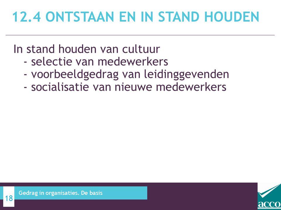 In stand houden van cultuur - selectie van medewerkers - voorbeeldgedrag van leidinggevenden - socialisatie van nieuwe medewerkers 12.4 ONTSTAAN EN IN STAND HOUDEN 18 Gedrag in organisaties.
