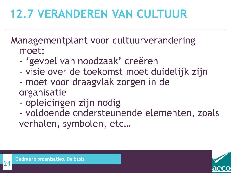 Managementplant voor cultuurverandering moet: - 'gevoel van noodzaak' creëren - visie over de toekomst moet duidelijk zijn - moet voor draagvlak zorgen in de organisatie - opleidingen zijn nodig - voldoende ondersteunende elementen, zoals verhalen, symbolen, etc… 12.7 VERANDEREN VAN CULTUUR 24 Gedrag in organisaties.
