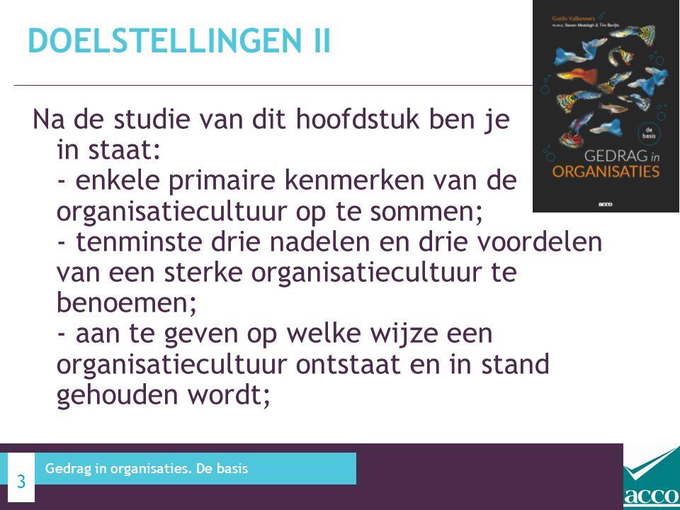 Na de studie van dit hoofdstuk ben je in staat: - uit te leggen welke onderzoeks- methoden er zijn om de organisatie- cultuur in kaart te brengen; - toe te lichten of organisatiecultuur snel of langzaam kan veranderen en wat hierin een rol speelt; - het onderscheid aan te geven tussen landen met een hoge en lage context cultuur; - de verschillen aan te duiden tussen een Belgische en Nederlandse cultuur op basis van de dimensies van Hofstede en Bond; DOELSTELLINGEN III 4 Gedrag in organisaties.