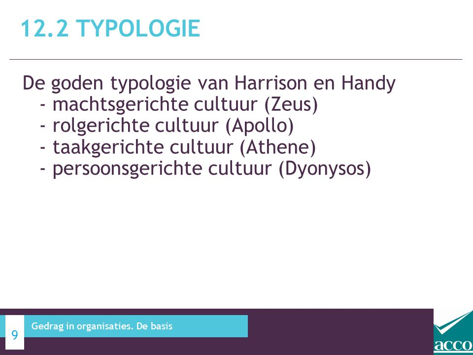 De goden typologie van Harrison en Handy - machtsgerichte cultuur (Zeus) - rolgerichte cultuur (Apollo) - taakgerichte cultuur (Athene) - persoonsgerichte cultuur (Dyonysos) 12.2 TYPOLOGIE 9 Gedrag in organisaties.
