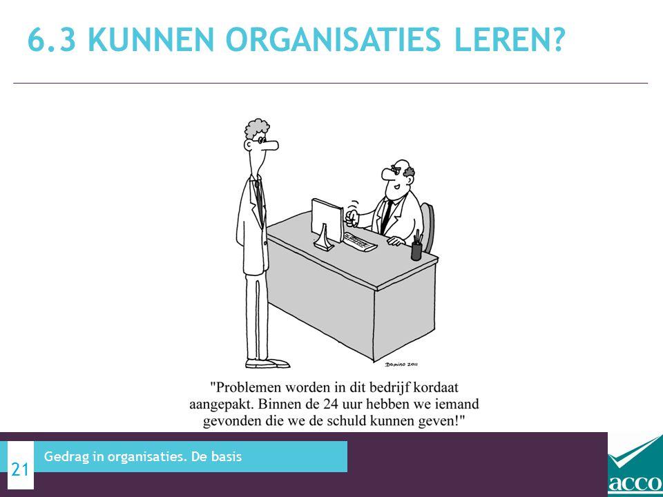 6.3 KUNNEN ORGANISATIES LEREN? 21 Gedrag in organisaties. De basis