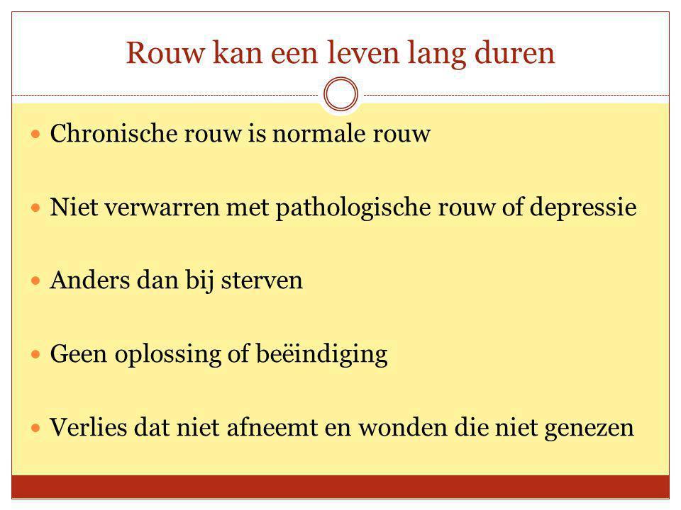 Rouw kan een leven lang duren Chronische rouw is normale rouw Niet verwarren met pathologische rouw of depressie Anders dan bij sterven Geen oplossing