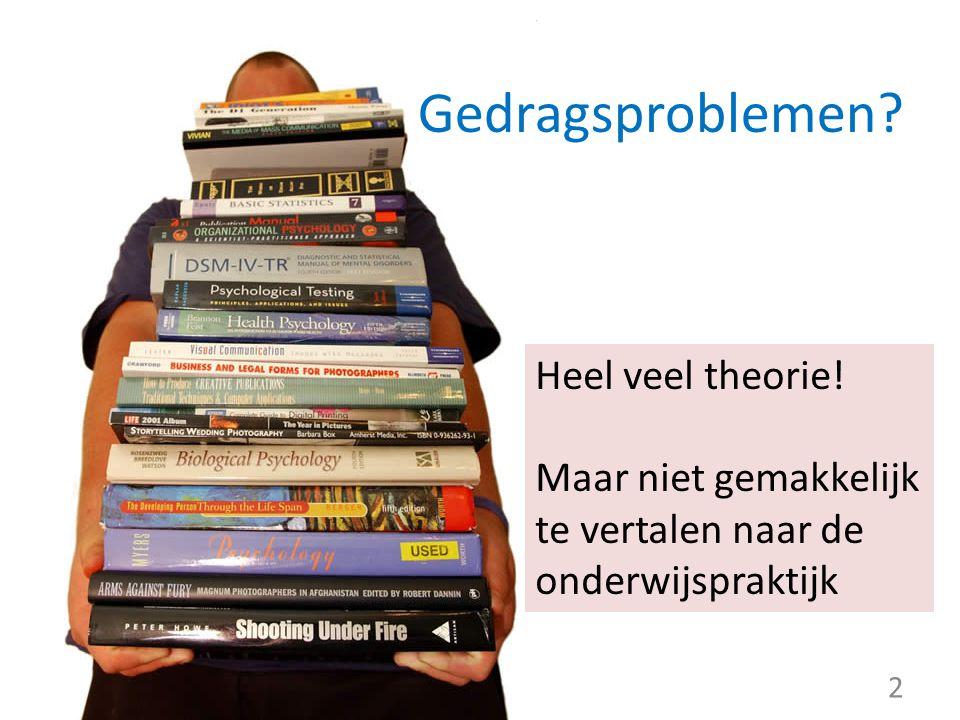 Heel veel theorie! Maar niet gemakkelijk te vertalen naar de onderwijspraktijk 2 Gedragsproblemen?