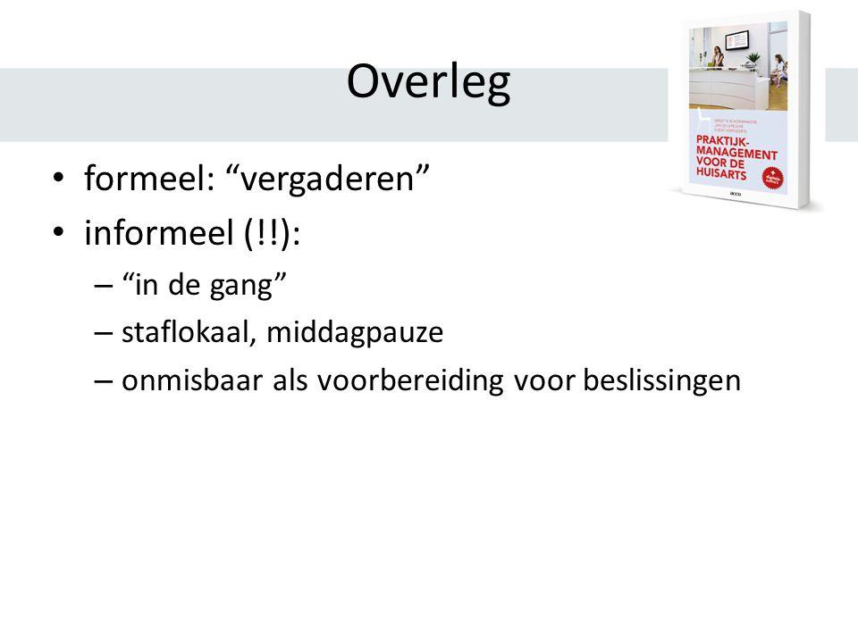 Overleg formeel: vergaderen informeel (!!): – in de gang – staflokaal, middagpauze – onmisbaar als voorbereiding voor beslissingen
