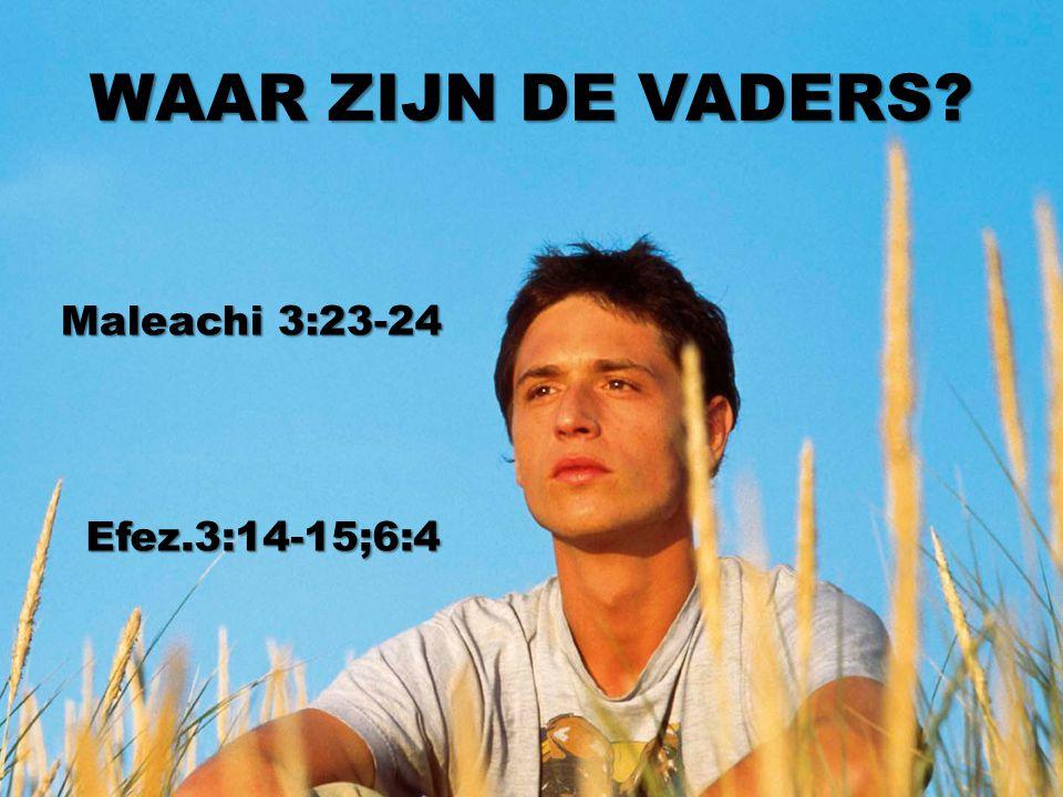 WAAR ZIJN DE VADERS? Maleachi 3:23-24 Efez.3:14-15;6:4