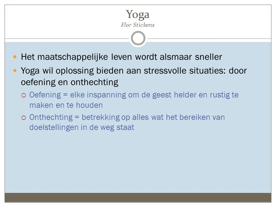 Yoga Flor Stickens Het maatschappelijke leven wordt alsmaar sneller Yoga wil oplossing bieden aan stressvolle situaties: door oefening en onthechting  Oefening = elke inspanning om de geest helder en rustig te maken en te houden  Onthechting = betrekking op alles wat het bereiken van doelstellingen in de weg staat