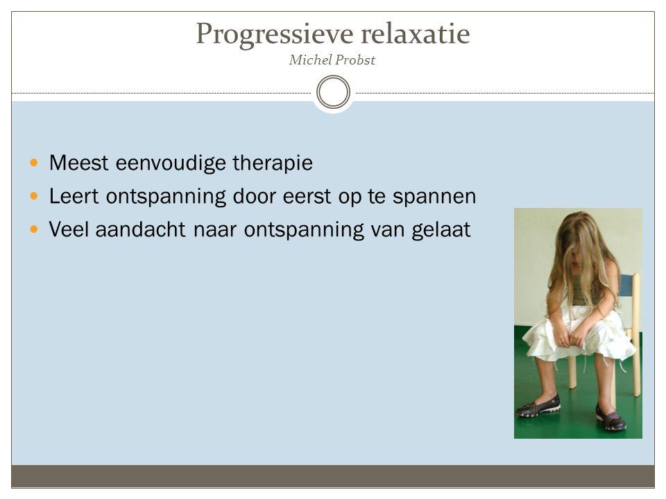 Progressieve relaxatie Michel Probst Meest eenvoudige therapie Leert ontspanning door eerst op te spannen Veel aandacht naar ontspanning van gelaat