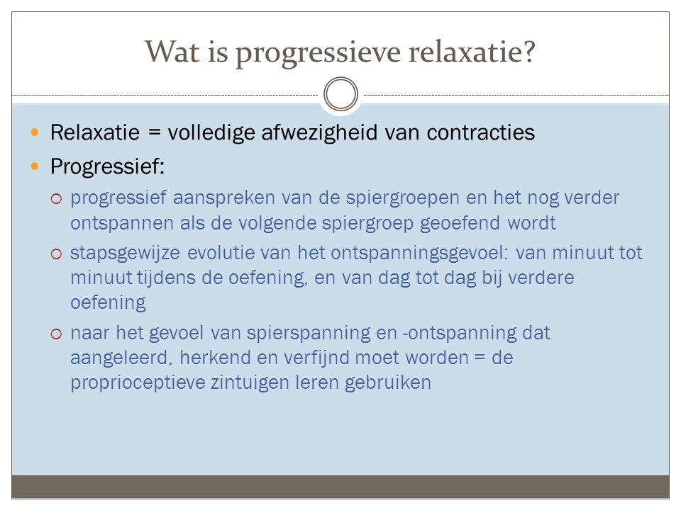 Wat is progressieve relaxatie? Relaxatie = volledige afwezigheid van contracties Progressief:  progressief aanspreken van de spiergroepen en het nog