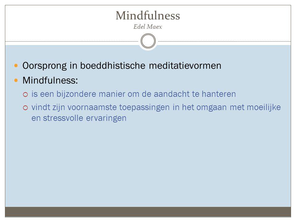 Mindfulness Edel Maex Oorsprong in boeddhistische meditatievormen Mindfulness:  is een bijzondere manier om de aandacht te hanteren  vindt zijn voornaamste toepassingen in het omgaan met moeilijke en stressvolle ervaringen