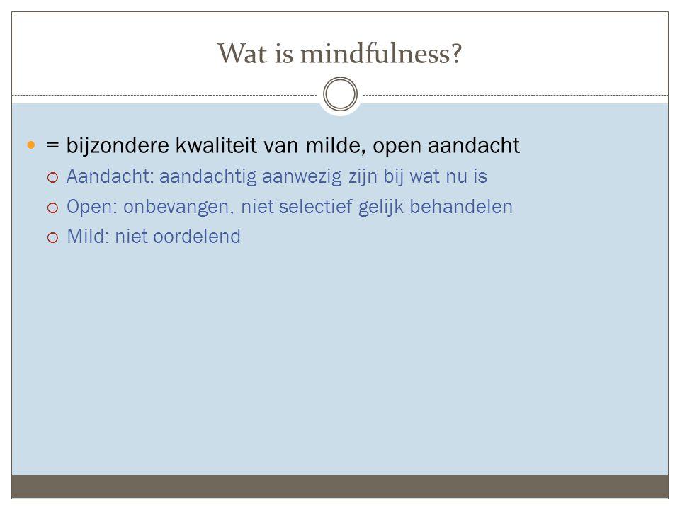 Wat is mindfulness? = bijzondere kwaliteit van milde, open aandacht  Aandacht: aandachtig aanwezig zijn bij wat nu is  Open: onbevangen, niet select