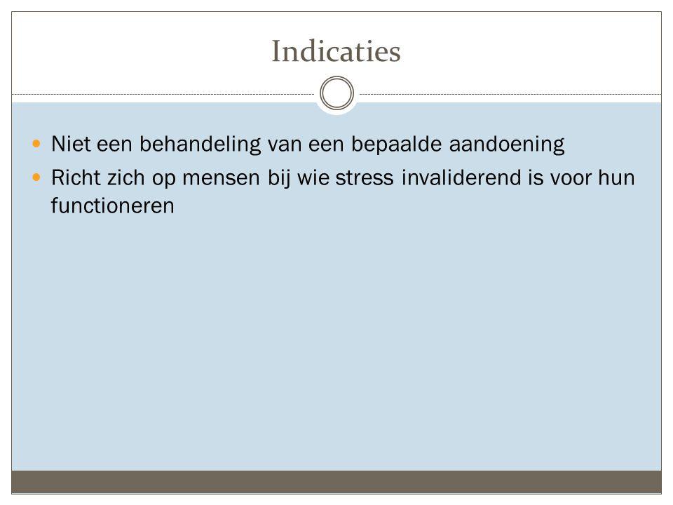 Indicaties Niet een behandeling van een bepaalde aandoening Richt zich op mensen bij wie stress invaliderend is voor hun functioneren