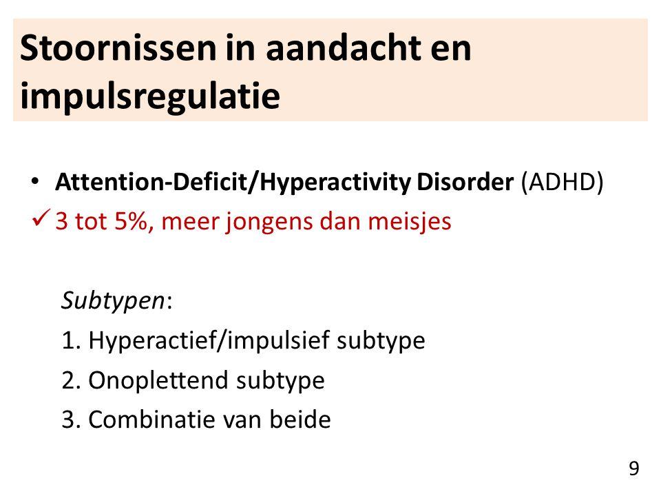 Stoornissen in aandacht en impulsregulatie Attention-Deficit/Hyperactivity Disorder (ADHD) 3 tot 5%, meer jongens dan meisjes Subtypen: 1.