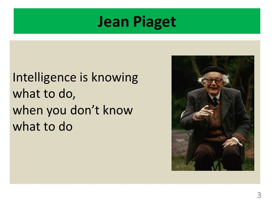 Jean Piaget Intelligence is knowing what to do, when you don't know what to do 3