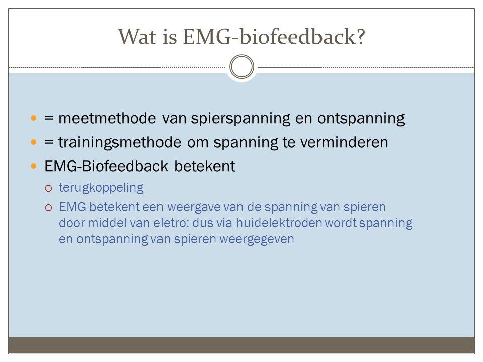 Wat is EMG-biofeedback? = meetmethode van spierspanning en ontspanning = trainingsmethode om spanning te verminderen EMG-Biofeedback betekent  terugk