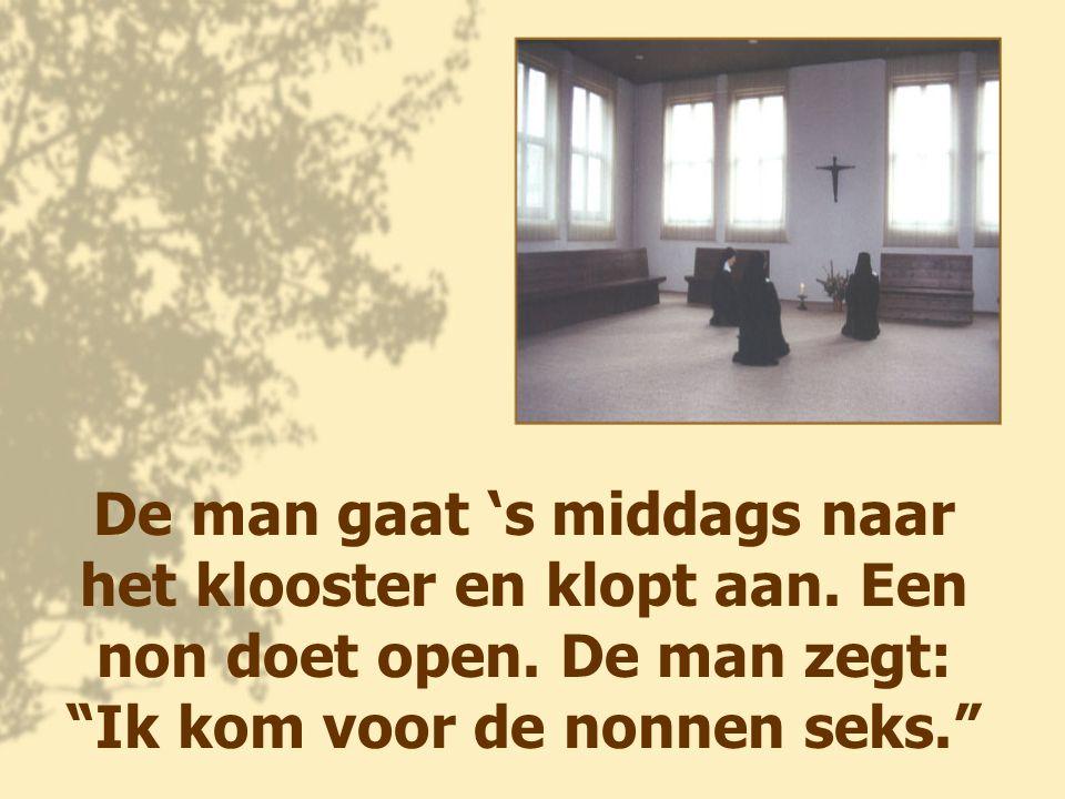 """De man gaat 's middags naar het klooster en klopt aan. Een non doet open. De man zegt: """"Ik kom voor de nonnen seks."""""""