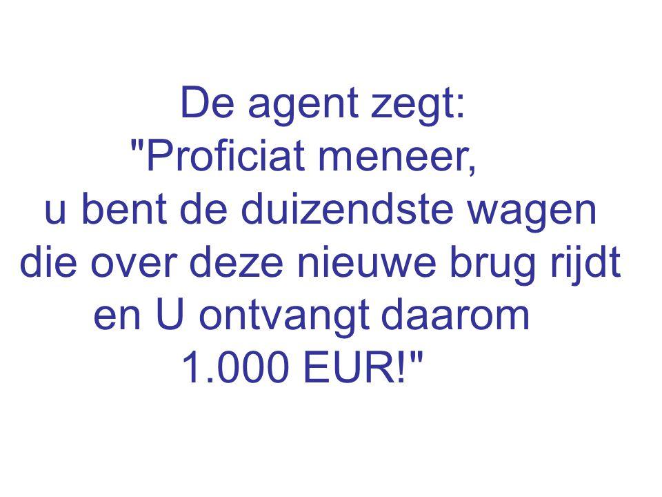 De agent zegt: Proficiat meneer, u bent de duizendste wagen die over deze nieuwe brug rijdt en U ontvangt daarom 1.000 EUR!