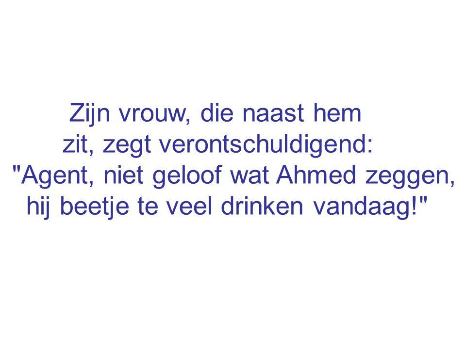 Zijn vrouw, die naast hem zit, zegt verontschuldigend: Agent, niet geloof wat Ahmed zeggen, hij beetje te veel drinken vandaag!