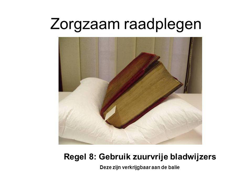 Zorgzaam raadplegen Regel 8: Gebruik zuurvrije bladwijzers Deze zijn verkrijgbaar aan de balie
