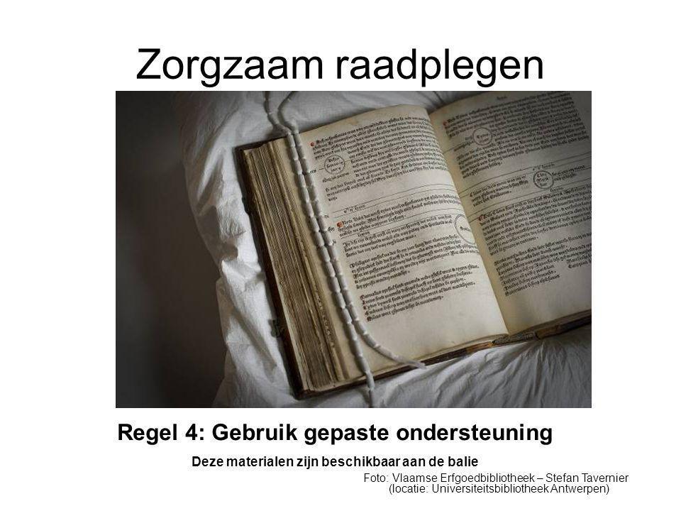 Zorgzaam raadplegen Regel 4: Gebruik gepaste ondersteuning Deze materialen zijn beschikbaar aan de balie Foto: Vlaamse Erfgoedbibliotheek – Stefan Tavernier (locatie: Universiteitsbibliotheek Antwerpen)