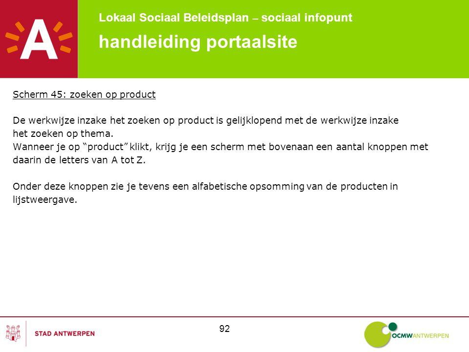 Lokaal Sociaal Beleidsplan – sociaal infopunt 92 handleiding portaalsite Scherm 45: zoeken op product De werkwijze inzake het zoeken op product is gelijklopend met de werkwijze inzake het zoeken op thema.