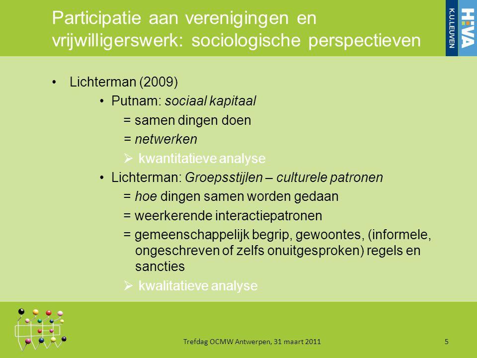 Participatie aan verenigingen en vrijwilligerswerk: sociologische perspectieven Lichterman (2009) Putnam: sociaal kapitaal = samen dingen doen = netwerken  kwantitatieve analyse Lichterman: Groepsstijlen – culturele patronen = hoe dingen samen worden gedaan = weerkerende interactiepatronen = gemeenschappelijk begrip, gewoontes, (informele, ongeschreven of zelfs onuitgesproken) regels en sancties  kwalitatieve analyse Trefdag OCMW Antwerpen, 31 maart 20115