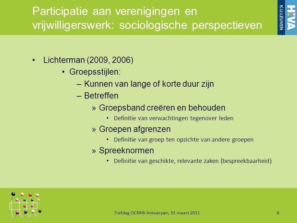 Participatie aan verenigingen en vrijwilligerswerk: sociologische perspectieven Lichterman (2009, 2006) Groepsstijlen: –Kunnen van lange of korte duur zijn –Betreffen »Groepsband creëren en behouden Definitie van verwachtingen tegenover leden »Groepen afgrenzen Definitie van groep ten opzichte van andere groepen »Spreeknormen Definitie van geschikte, relevante zaken (bespreekbaarheid) Trefdag OCMW Antwerpen, 31 maart 20116