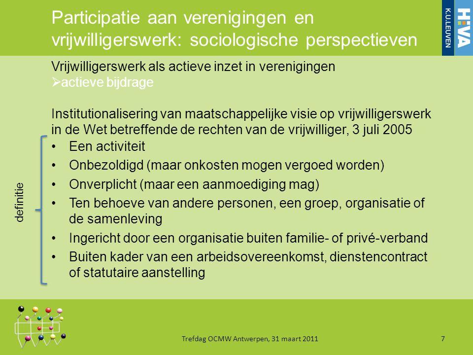 Participatie aan verenigingen en vrijwilligerswerk: sociologische perspectieven Een activiteit Onbezoldigd (maar onkosten mogen vergoed worden) Onverplicht (maar een aanmoediging mag) Ten behoeve van andere personen, een groep, organisatie of de samenleving Ingericht door een organisatie buiten familie- of privé-verband Buiten kader van een arbeidsovereenkomst, dienstencontract of statutaire aanstelling Trefdag OCMW Antwerpen, 31 maart 20117 Vrijwilligerswerk als actieve inzet in verenigingen  actieve bijdrage Institutionalisering van maatschappelijke visie op vrijwilligerswerk in de Wet betreffende de rechten van de vrijwilliger, 3 juli 2005 definitie
