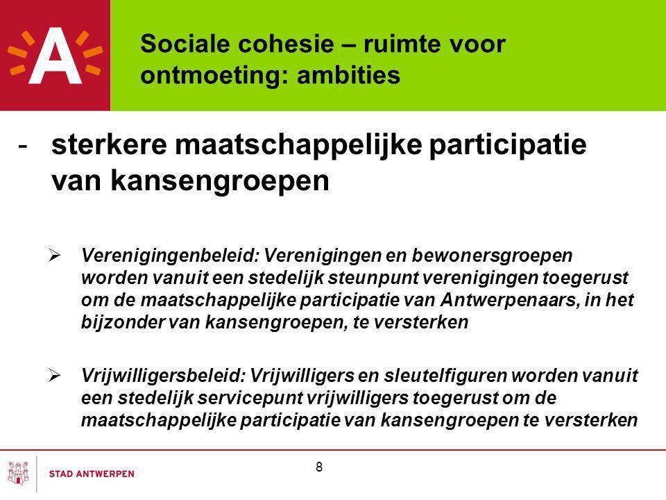 Sociale cohesie – ruimte voor ontmoeting: ambities -sterkere maatschappelijke participatie van kansengroepen  Verenigingenbeleid: Verenigingen en bewonersgroepen worden vanuit een stedelijk steunpunt verenigingen toegerust om de maatschappelijke participatie van Antwerpenaars, in het bijzonder van kansengroepen, te versterken  Vrijwilligersbeleid: Vrijwilligers en sleutelfiguren worden vanuit een stedelijk servicepunt vrijwilligers toegerust om de maatschappelijke participatie van kansengroepen te versterken 8
