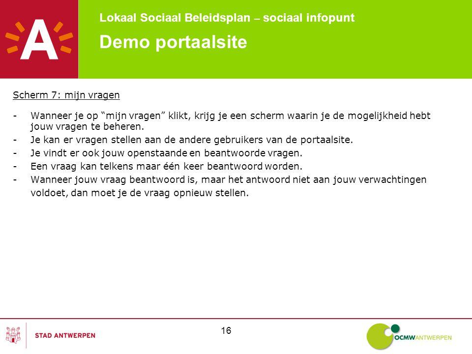 Lokaal Sociaal Beleidsplan – sociaal infopunt 16 Demo portaalsite Scherm 7: mijn vragen -Wanneer je op mijn vragen klikt, krijg je een scherm waarin je de mogelijkheid hebt jouw vragen te beheren.