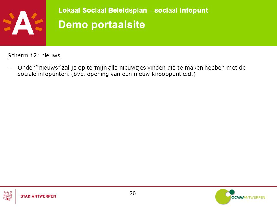 Lokaal Sociaal Beleidsplan – sociaal infopunt 26 Demo portaalsite Scherm 12: nieuws -Onder nieuws zal je op termijn alle nieuwtjes vinden die te maken hebben met de sociale infopunten.